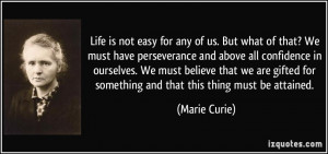 Life is not easy for any of us. But what of that? We must have ...