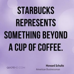 Howard Schultz - Starbucks represents something beyond a cup of coffee ...