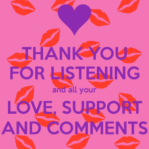 THANK YOU FOR LISTENING and all your LOVE, SUPPORT AND COMMENTS
