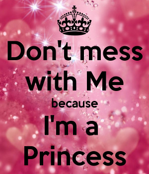 Don't mess with Me because I'm a Princess