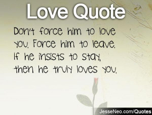 Don't force him to love you. Force him to leave. If he insists to stay ...