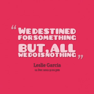Quotes Picture: we destined for something but, all we do is nothing