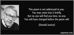 ... no one. You will have changed before the poem will. - Donald Justice
