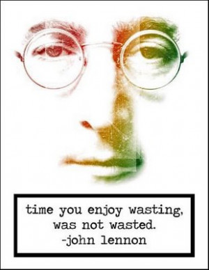 "Time you enjoy wasting, was not wasted.""- John Lennon"