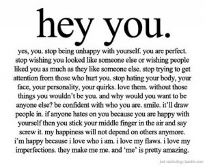 Hey you, yes, you, Stop being unhappy with yourself, You are perfect.