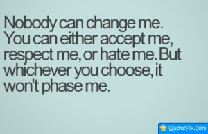 ... Can Change Me. You Can Either Accept Me, Respect Me, Or Hate Me