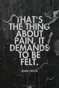Thats The Thing About Pain It Demands To Be Felt