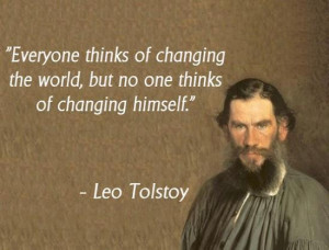"... the world, but no one thinks of changing himself."" – Leo Tolstoy"