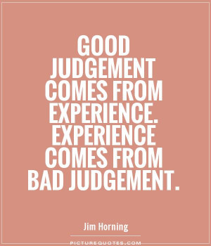 judgement comes from experience. Experience comes from bad judgement ...