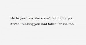 My biggest mistake wasn't falling for you. It was thinking you had ...