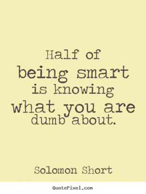 Solomon Short picture quotes - Half of being smart is knowing what you ...