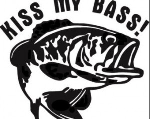 Funny Bass Fishing Quotes Kiss my bass fishing funny