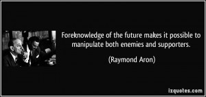 ... it possible to manipulate both enemies and supporters. - Raymond Aron