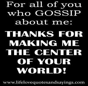For all of you who gossip about me: THANKS FOR MAKING ME THE CENTER OF ...