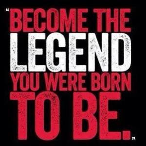 Become the legend you want to Be