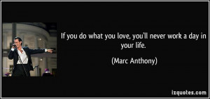 If you do what you love, you'll never work a day in your life. - Marc ...