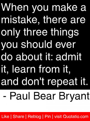 "... . Admit It, Learn From It, And Don't Repeat It"" -Paul Bear Bryant"