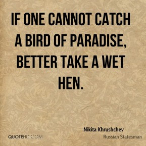 Nikita Khrushchev - If one cannot catch a bird of paradise, better ...