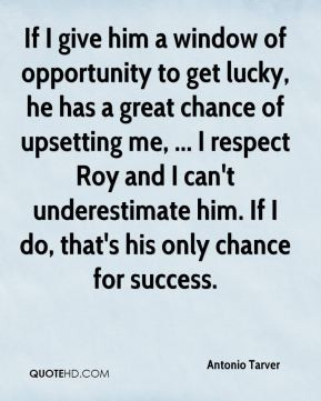 give him a window of opportunity to get lucky, he has a great chance ...