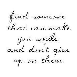Find someone that can make you smile, and don't give up on them.