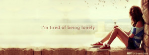 am tired of being lonely (Facebook Cover Of Lonely Girl Quote).