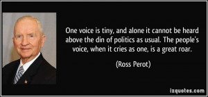 ... people's voice, when it cries as one, is a great roar. - Ross Perot