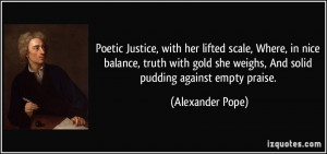 ... she weighs, And solid pudding against empty praise. - Alexander Pope