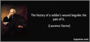 The history of a soldier's wound beguiles the pain of it. - Laurence ...