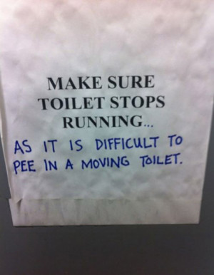 ... toilet stops running... as it is difficult to pee in a moving toilet