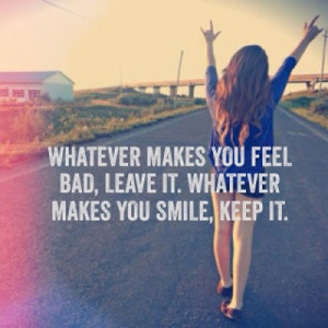 Whatever makes you feel bad, leave it. Whatever makes you smile, keep ...