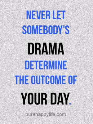 Never let somebody's drama determine the outcome of your day.