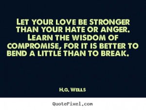 Let Your Love Be Stronger Than Your Hate Or Anger.