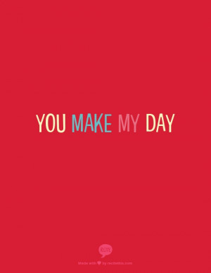 You make my day, everyday.