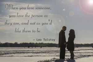 When you love someone, you love the person as they are, and not as ...