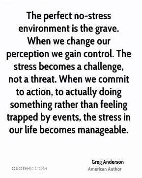 Greg Anderson - The perfect no-stress environment is the grave. When ...