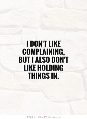 ... complaining, but I also don't like holding things in Picture Quote #1