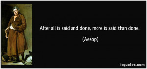 After all is said and done, more is said than done. - Aesop