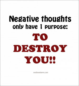 Negative thoughts only have 1 purpose: to destroy you.