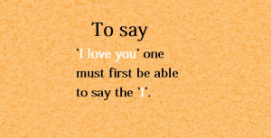 To say 'I love you' one must first be able to say the 'I.'