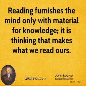 Reading furnishes the mind only with material for knowledge; it is ...