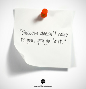 """The Quote: """"Success doesn't come to you. You go to it."""""""