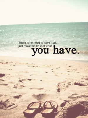 """... To Have It All, Just Make The Best Of What You Have """" ~ Summer Quote"""