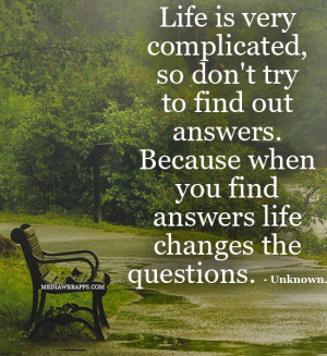 Life is very complicated, so don't try to find out answers. Because ...
