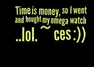 Quotes Picture: time is money, so i went and bought my omega watch lol ...