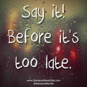 Before it s too late love quotes