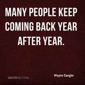 Wayne Gangler - Many people keep coming back year after year.