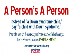 Someone with Down syndrome should always be referred to as a PERSON ...