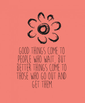 Good things come to people who wait, but better things come to those ...