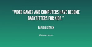 quote-Taylor-Kitsch-video-games-and-computers-have-become-babysitters ...