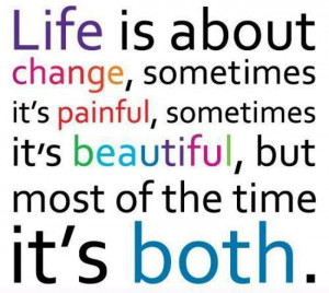 Painful and beautiful, change is what life is about.